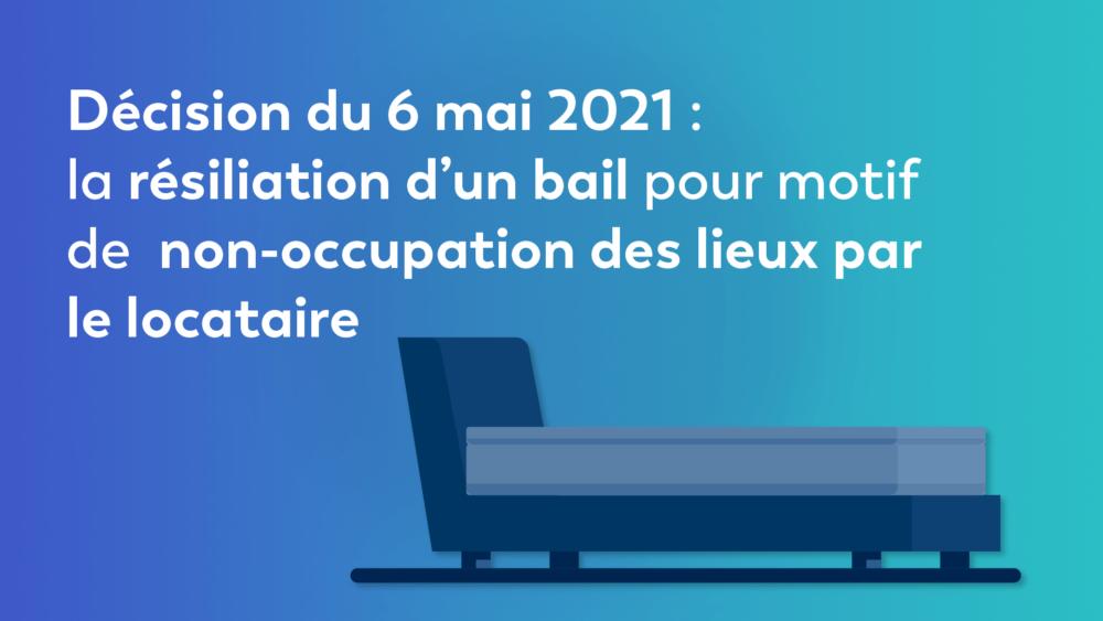 Décision du 6 mai 2021 : la résiliation d'un bail pour motif de non-occupation des lieux par le locataire